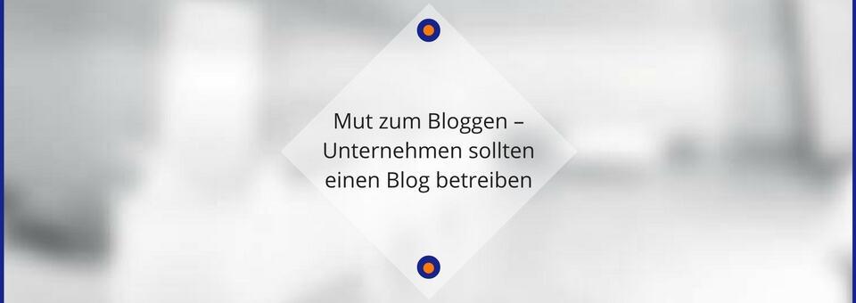 Mut zum Bloggen - Unternehmen sollten einen Blog betreiben
