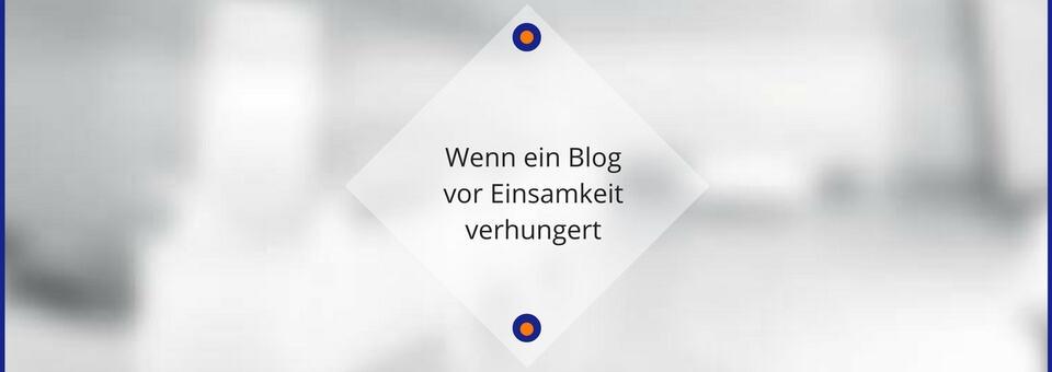 Wenn ein Blog vor Einsamkeit verhungert