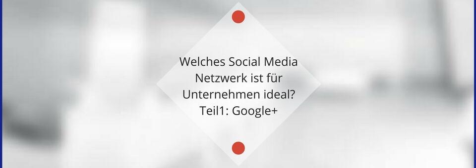 Welches Social Media Netzwerk ist für Unternehmen ideal? Teil1: Google+
