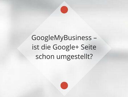 GoogleMyBusiness – ist die Google+ Seite schon umgestellt?
